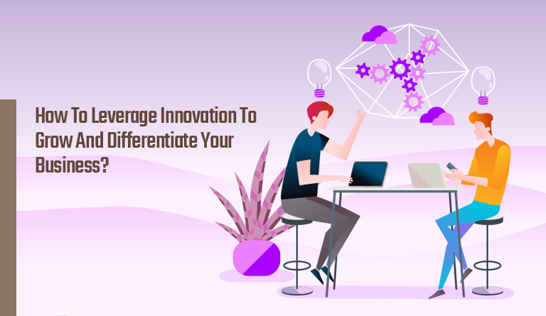 How To Leverage Innovation for Growth and to Differentiate Your Business